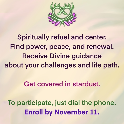Spiritually refuel and center. Find power, peace, and renewal. Receive Divine guidance about your challenges and life path. Get covered in stardust. To participate, just dial the phone. Enroll by Nov 11.