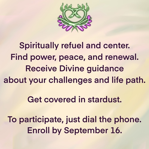 Spiritually refuel and center. Find power, peace, and renewal. Receive Divine guidance about your challenges and life path. Get covered in stardust. To participate, just dial the phone. Enroll by September 16.
