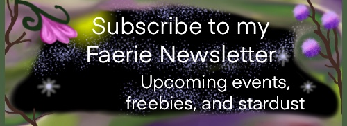 Click this banner to subscribe to my Faerie newsletter. Upcoming events, freebies, and stardust.