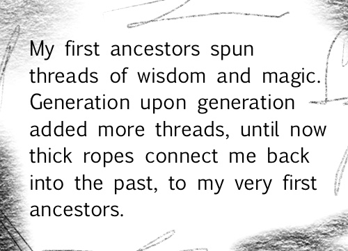 My first ancestors spun threads of wisdom and magic. Generation upon generation added more threads, until now thick ropes connect me back into the past, to my very first ancestors.