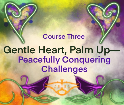 Course Three: Gentle Heart, Palm Up—Peacefully Conquering Challenges